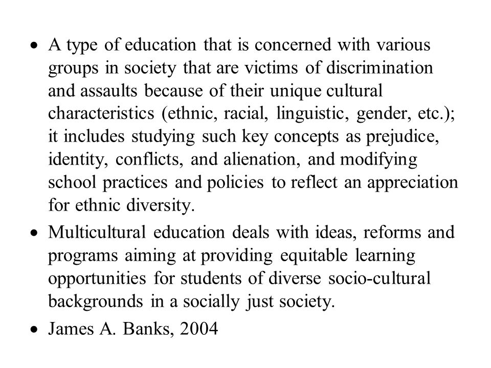 A type of education that is concerned with various groups in society that are victims of discrimination and assaults because of their unique cultural characteristics (ethnic, racial, linguistic, gender, etc.); it includes studying such key concepts as prejudice, identity, conflicts, and alienation, and modifying school practices and policies to reflect an appreciation for ethnic diversity.