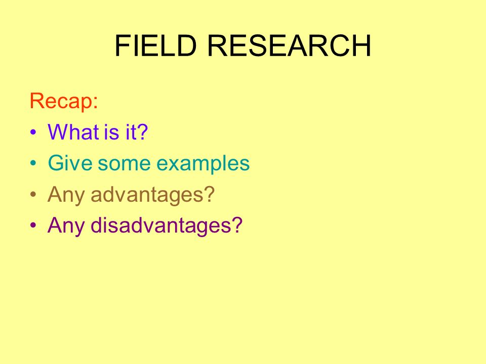 FIELD RESEARCH Recap: What is it Give some examples Any advantages