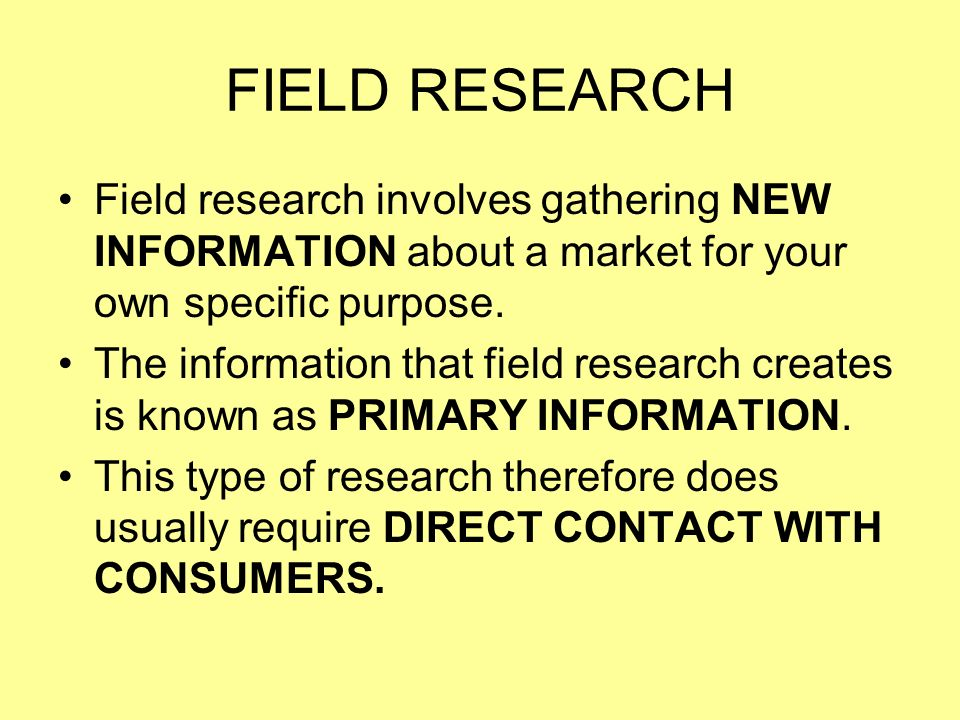 FIELD RESEARCH Field research involves gathering NEW INFORMATION about a market for your own specific purpose.