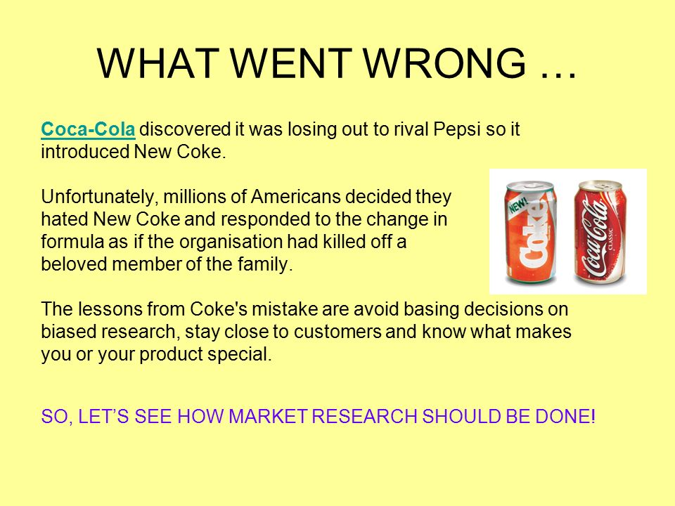 WHAT WENT WRONG … Coca-Cola discovered it was losing out to rival Pepsi so it. introduced New Coke.