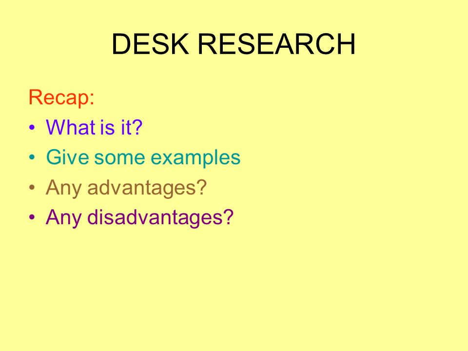 DESK RESEARCH Recap: What is it Give some examples Any advantages