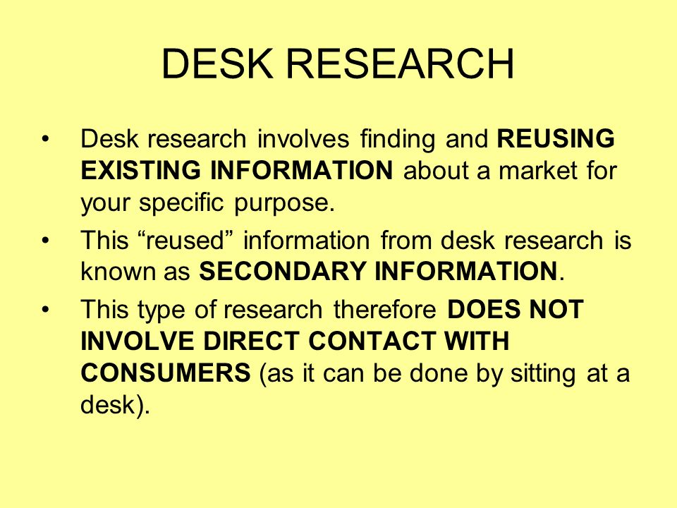 DESK RESEARCH Desk research involves finding and REUSING EXISTING INFORMATION about a market for your specific purpose.