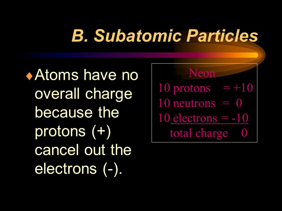 B. Subatomic Particles Atoms have no overall charge because the protons (+) cancel out the electrons (-).