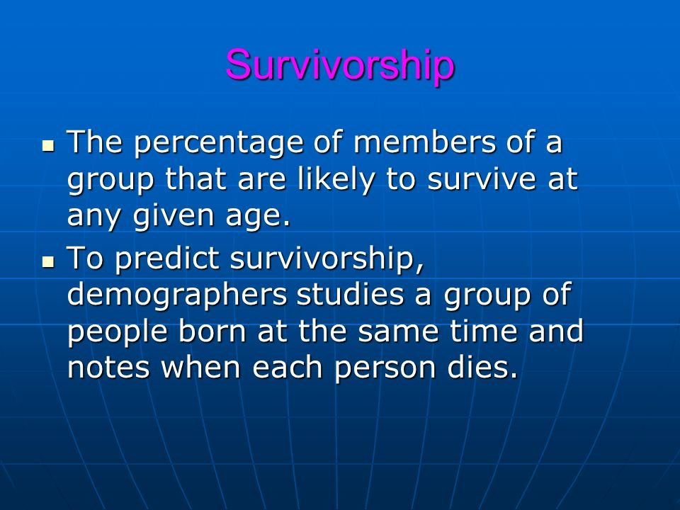 Survivorship The percentage of members of a group that are likely to survive at any given age.