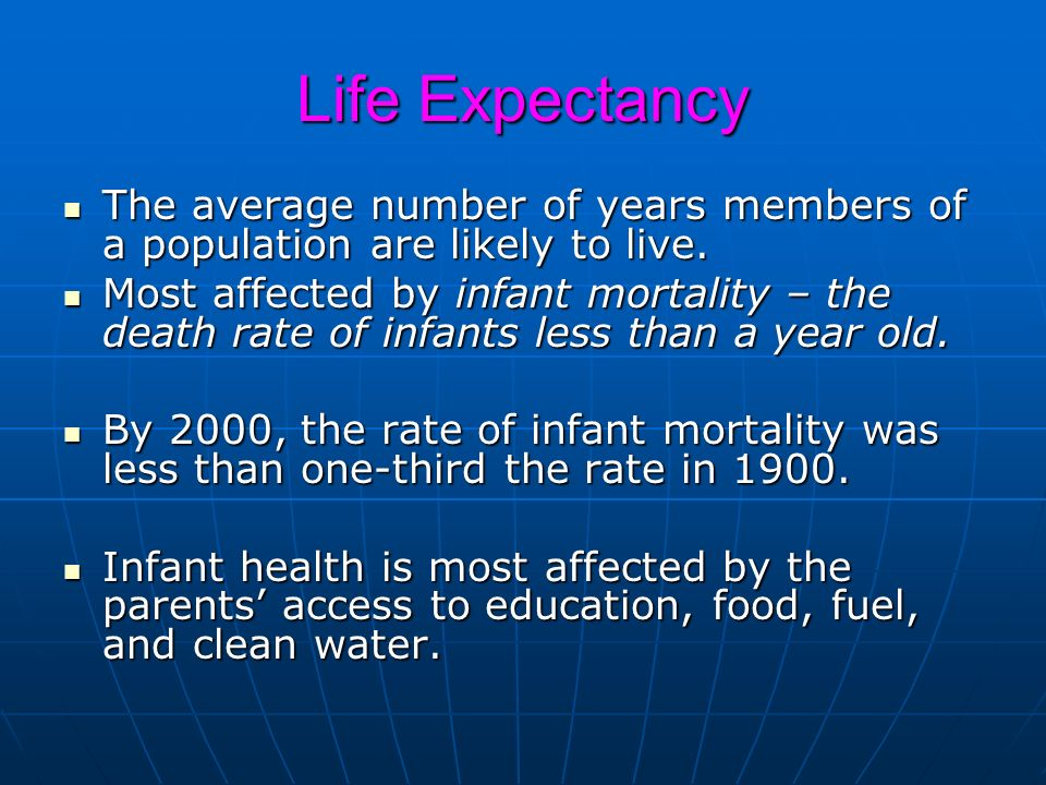 Life Expectancy The average number of years members of a population are likely to live.