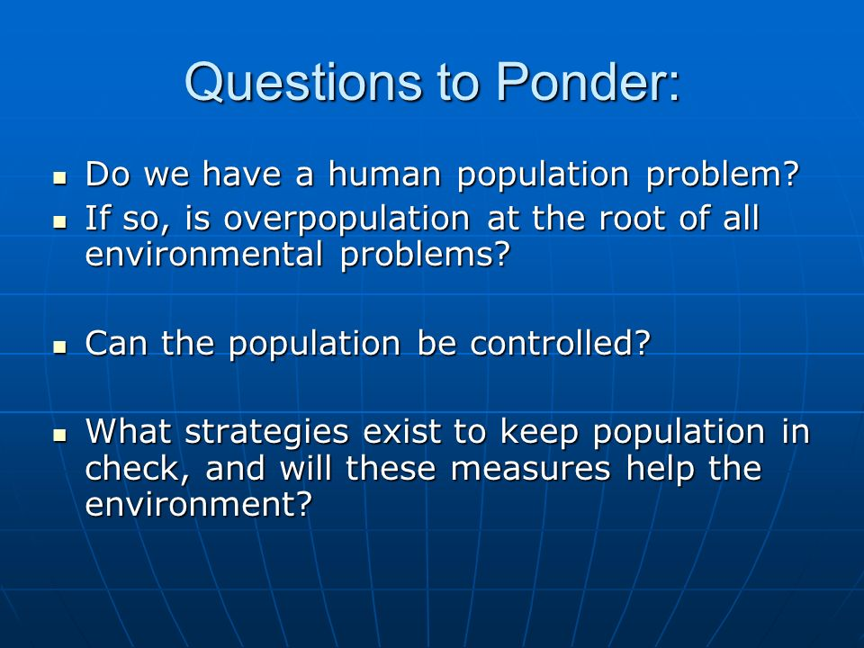 Questions to Ponder: Do we have a human population problem