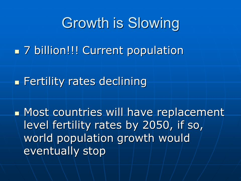 Growth is Slowing 7 billion!!! Current population