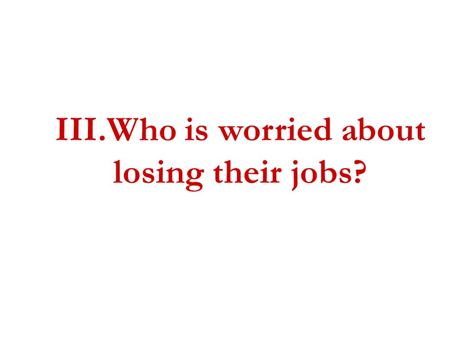 III.Who is worried about losing their jobs