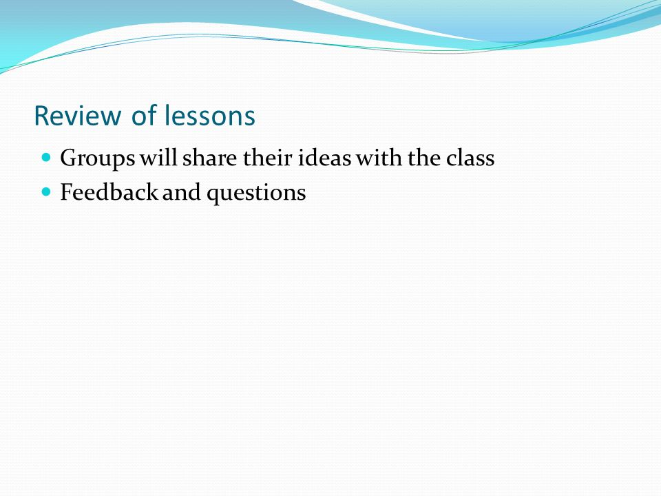 Review of lessons Groups will share their ideas with the class