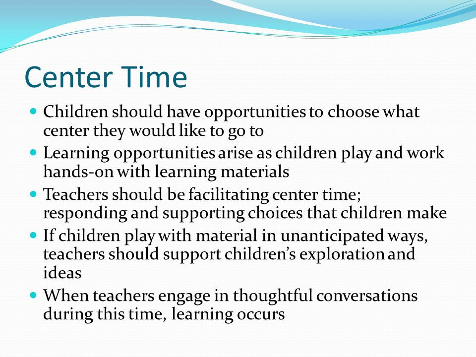 Center Time Children should have opportunities to choose what center they would like to go to.