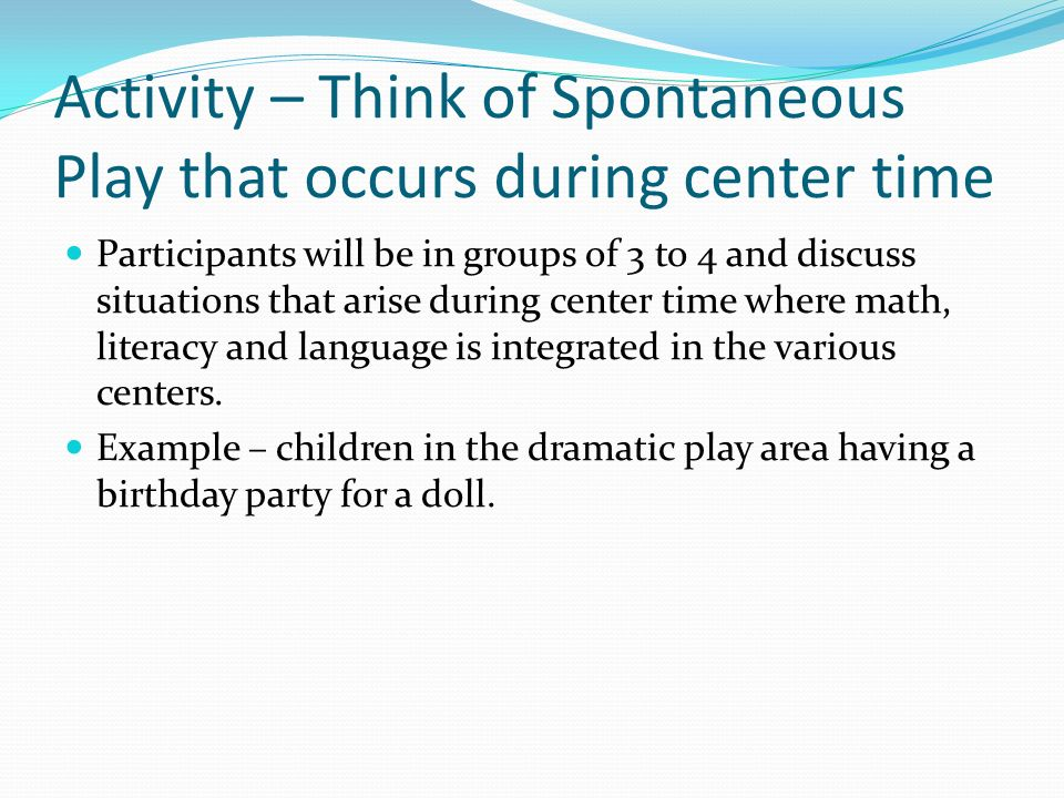Activity – Think of Spontaneous Play that occurs during center time