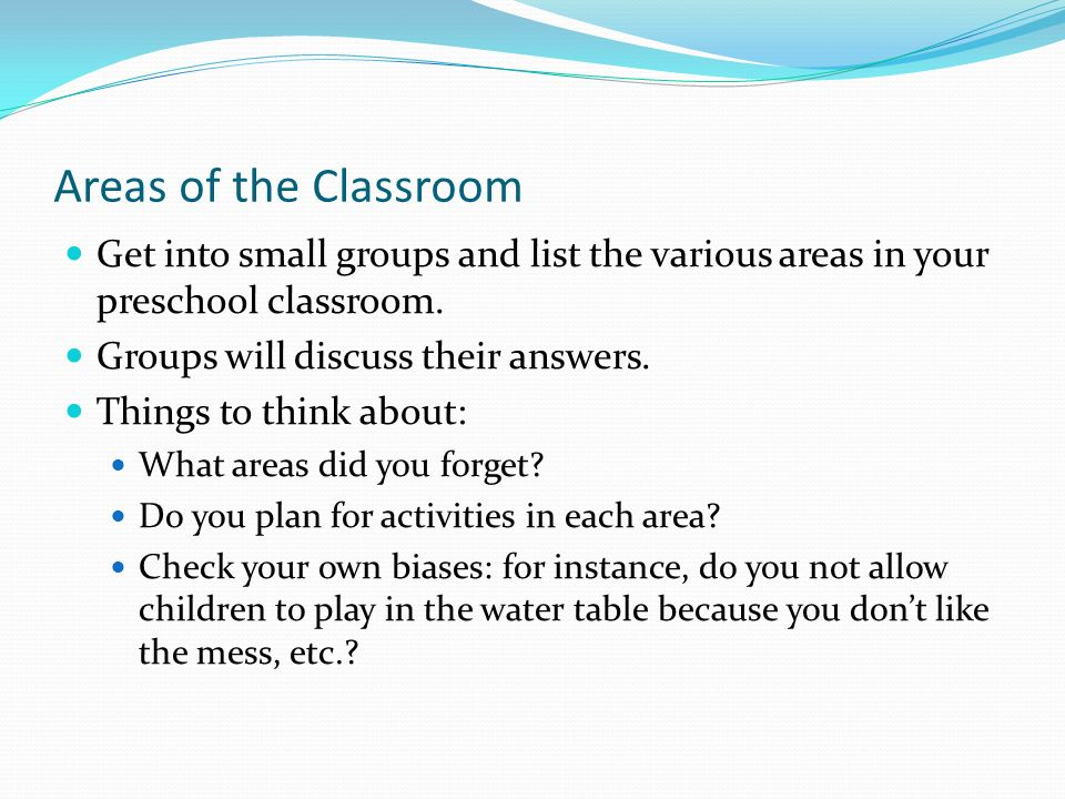 Areas of the Classroom Get into small groups and list the various areas in your preschool classroom.