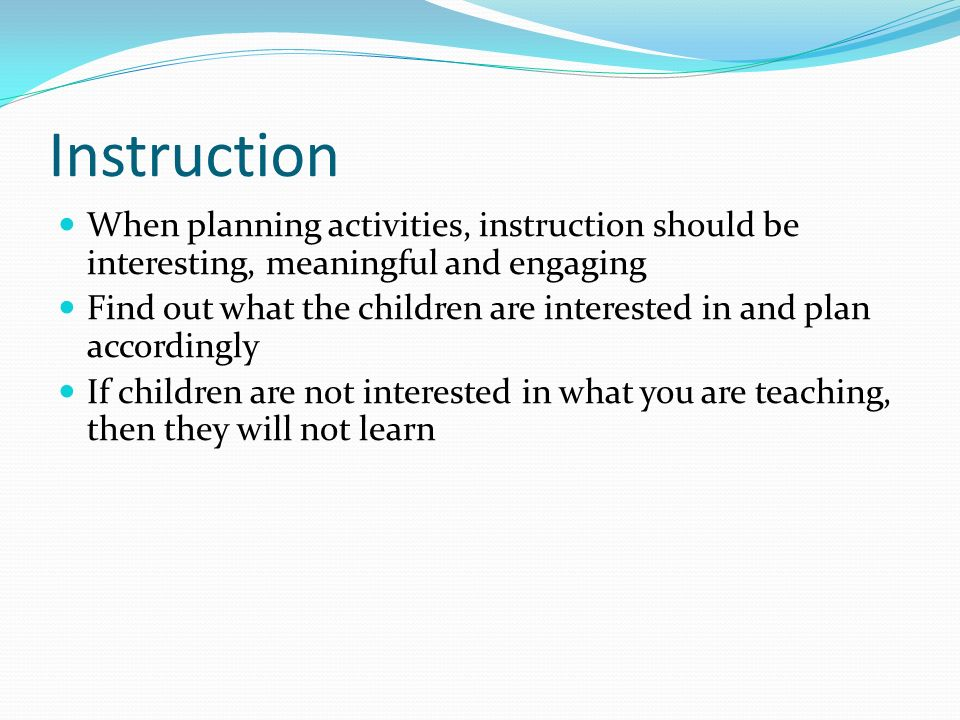 Instruction When planning activities, instruction should be interesting, meaningful and engaging.