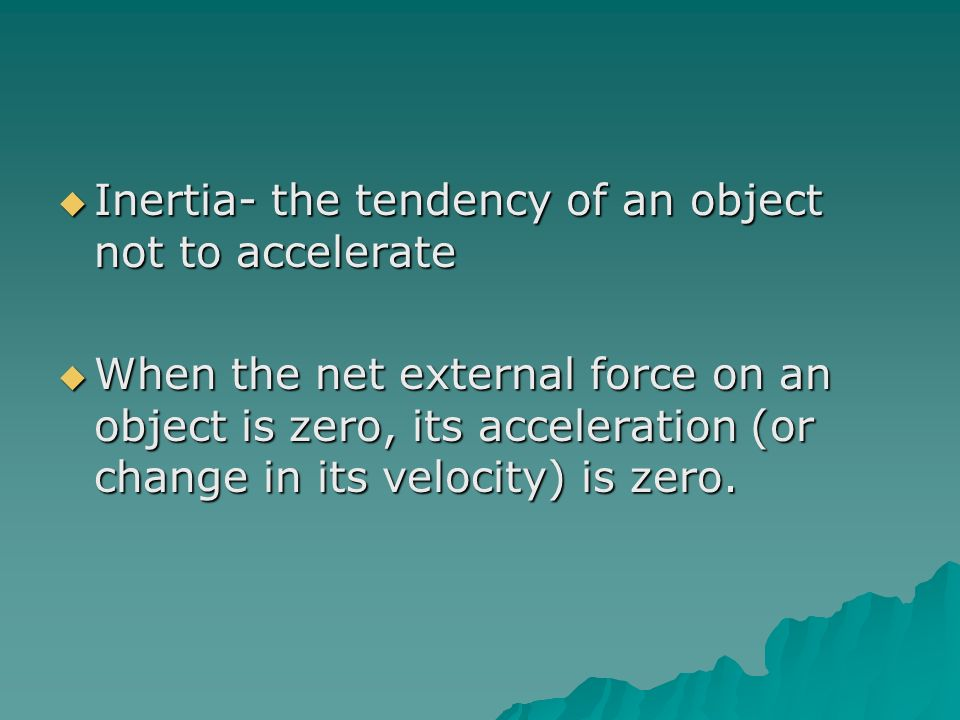 Inertia- the tendency of an object not to accelerate