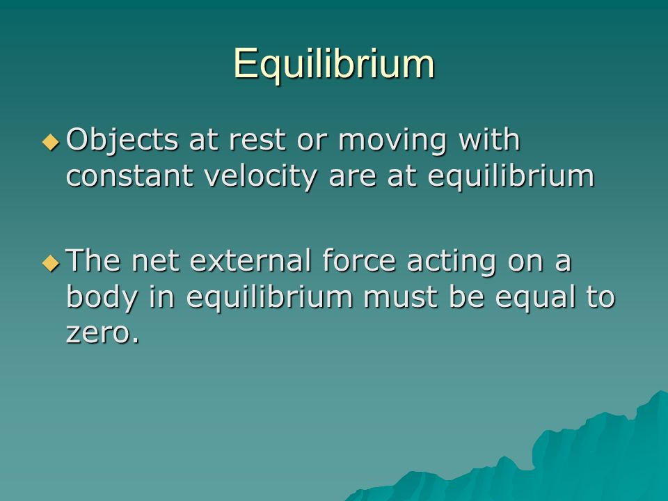 Equilibrium Objects at rest or moving with constant velocity are at equilibrium.