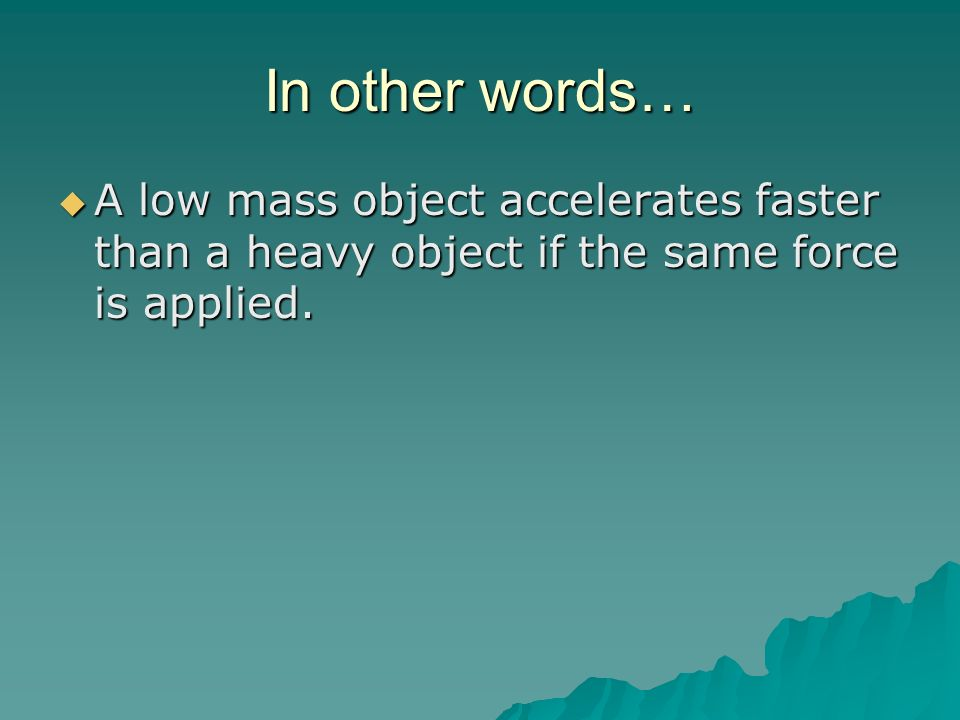 In other words… A low mass object accelerates faster than a heavy object if the same force is applied.