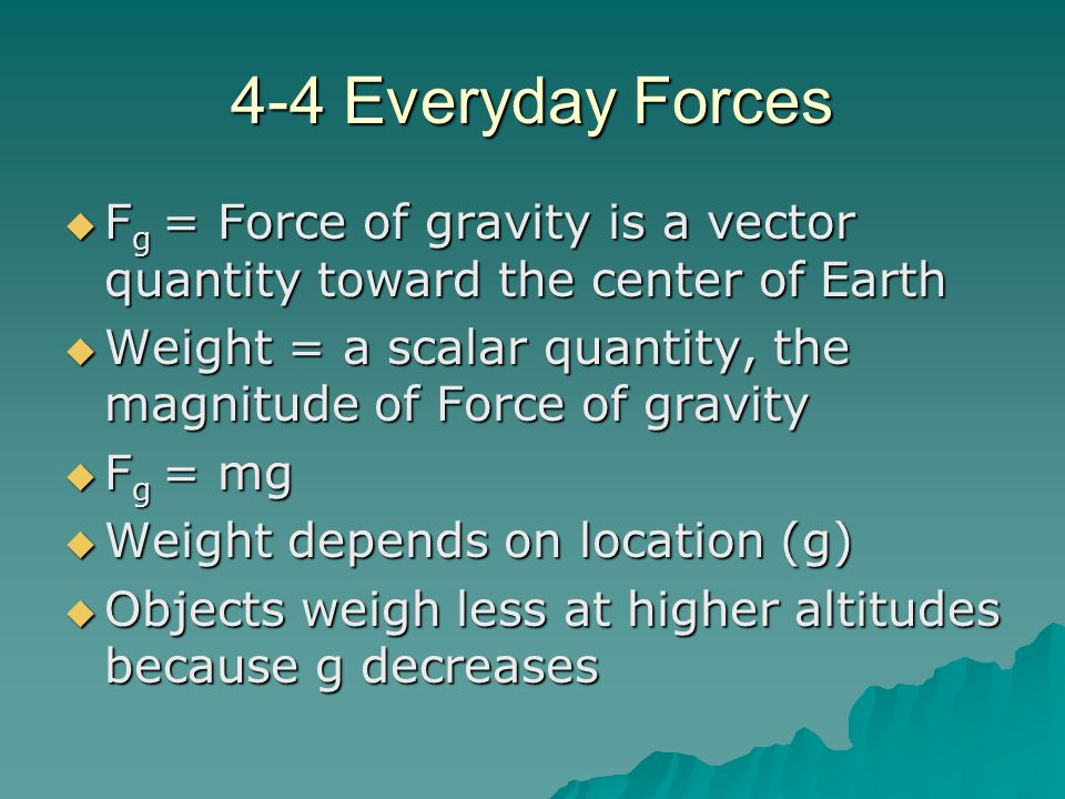 4-4 Everyday Forces Fg = Force of gravity is a vector quantity toward the center of Earth.
