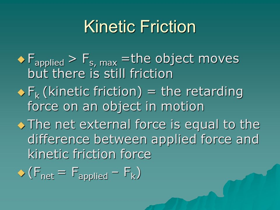 Kinetic Friction Fapplied > Fs, max =the object moves but there is still friction.
