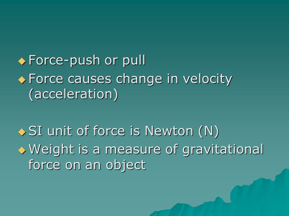 Force-push or pull Force causes change in velocity (acceleration) SI unit of force is Newton (N)