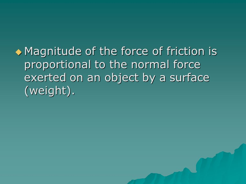 Magnitude of the force of friction is proportional to the normal force exerted on an object by a surface (weight).
