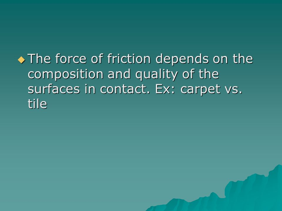 The force of friction depends on the composition and quality of the surfaces in contact.