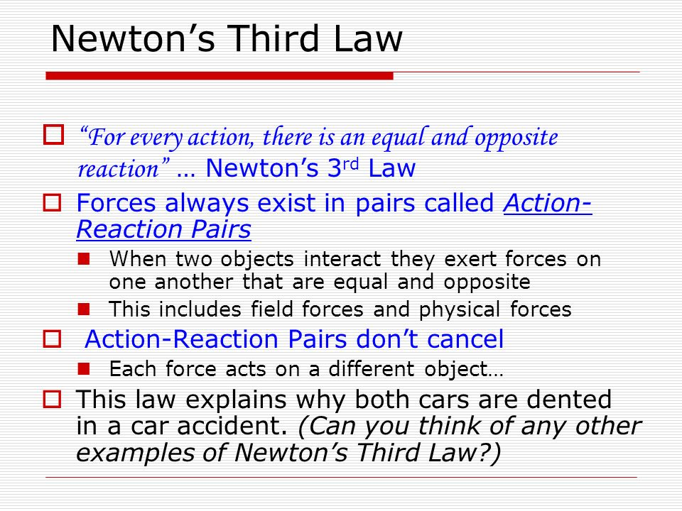 Newton's Third Law For every action, there is an equal and opposite reaction … Newton's 3rd Law.