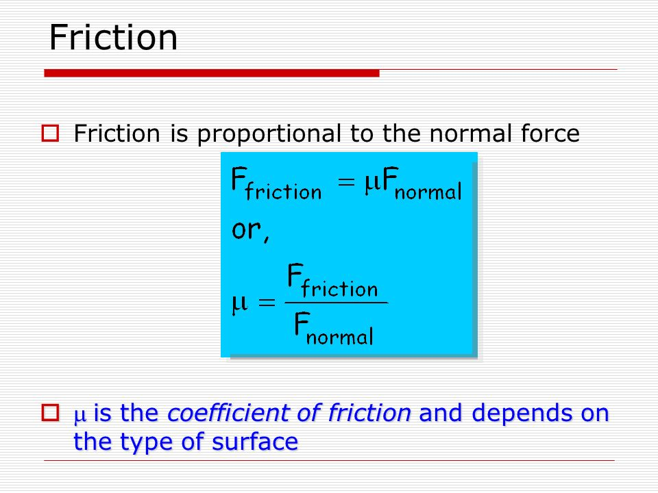 Friction Friction is proportional to the normal force