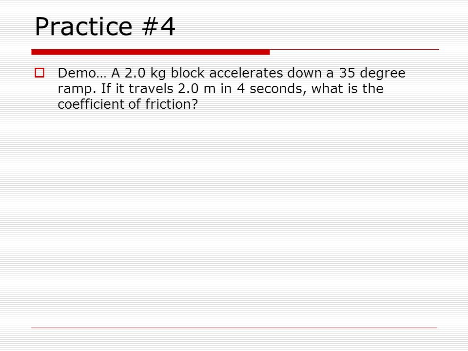 Practice #4 Demo… A 2.0 kg block accelerates down a 35 degree ramp.