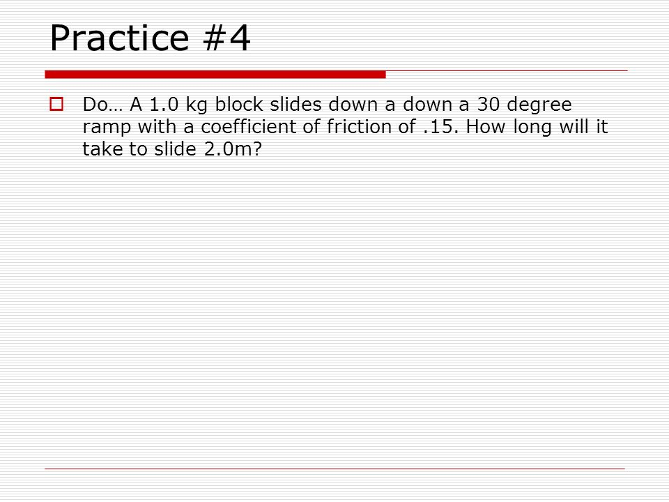 Practice #4 Do… A 1.0 kg block slides down a down a 30 degree ramp with a coefficient of friction of .15.