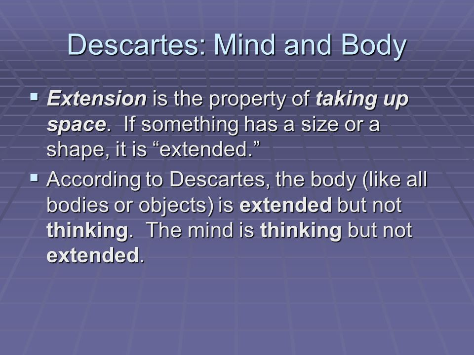 descartes mind and body Descartes famously identified the tiny pineal gland as the point of contact between mind and body descartes made the mind the locus of freedom for him, the body is a mechanical system of tiny fibres causing movements in the brain (the afferent sensations), which then can pull on other fibres to activate the muscles (the efferent nerve impulses.