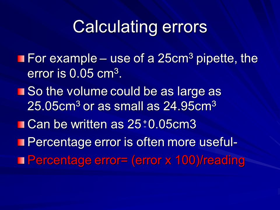 Calculating errors For example – use of a 25cm3 pipette, the error is 0.05 cm3. So the volume could be as large as 25.05cm3 or as small as 24.95cm3.
