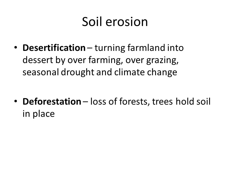 Soil erosion Desertification – turning farmland into dessert by over farming, over grazing, seasonal drought and climate change.