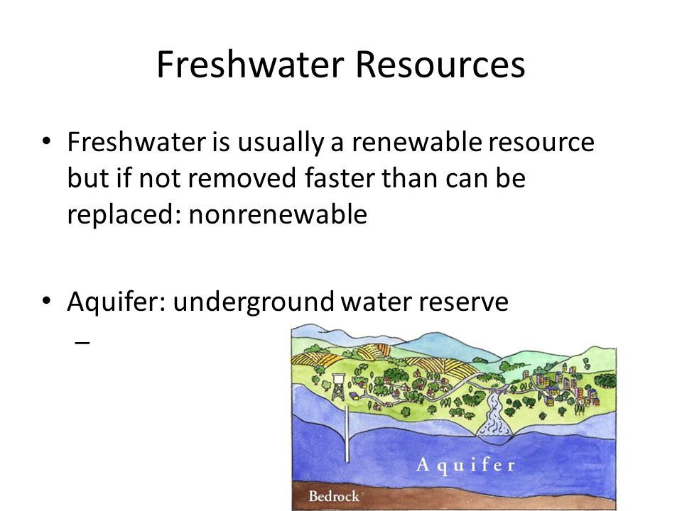 Freshwater Resources Freshwater is usually a renewable resource but if not removed faster than can be replaced: nonrenewable.