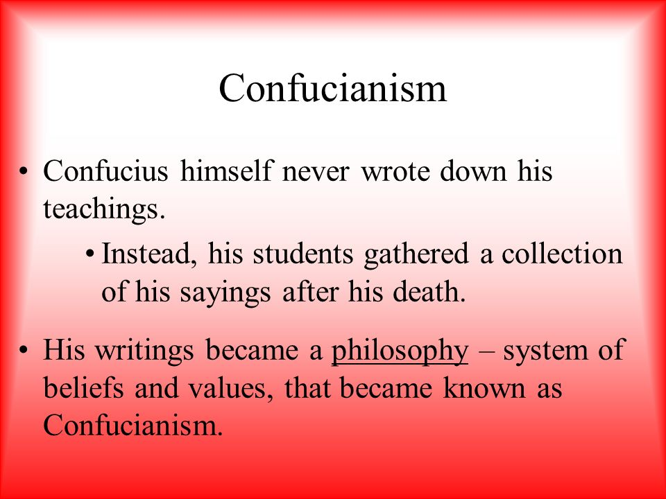 Confucianism Confucius himself never wrote down his teachings.