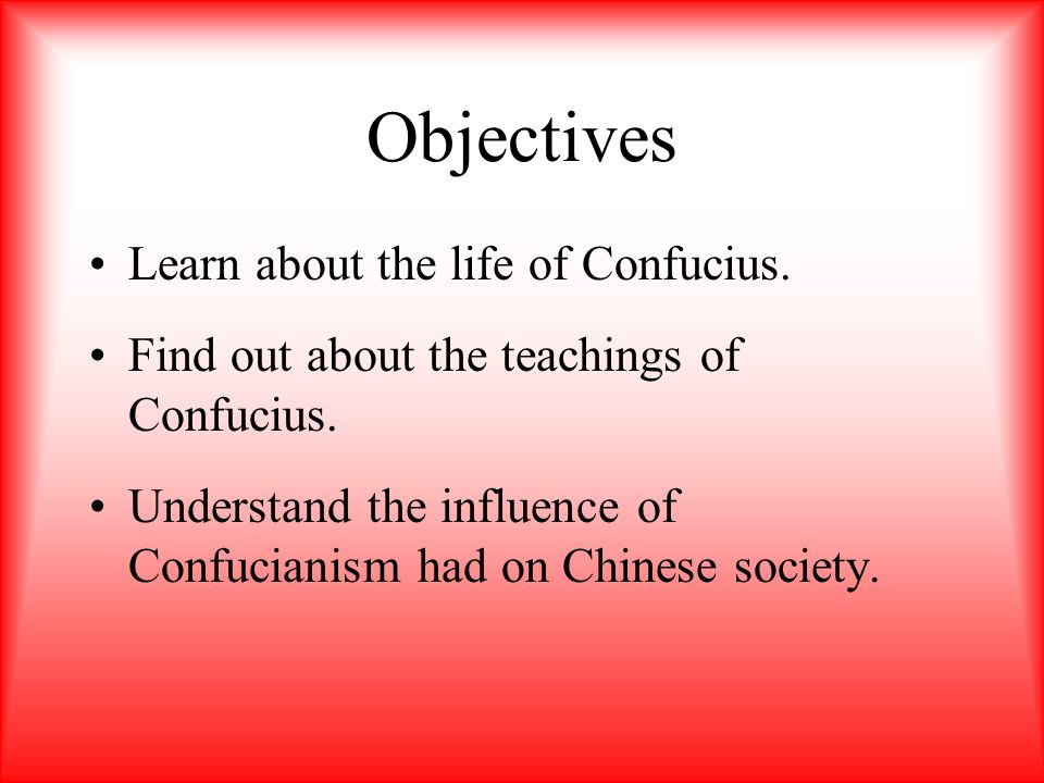Objectives Learn about the life of Confucius.