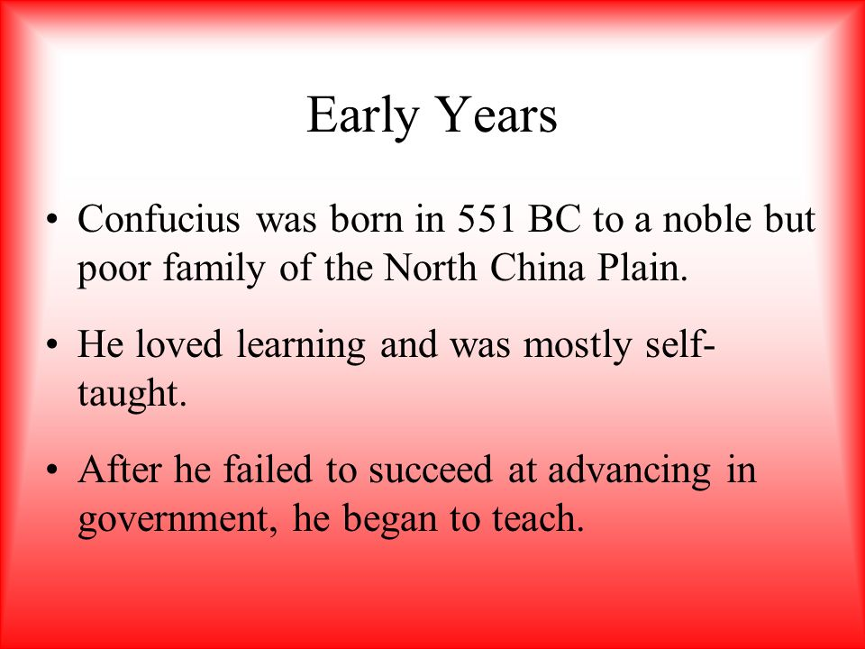 Early Years Confucius was born in 551 BC to a noble but poor family of the North China Plain. He loved learning and was mostly self-taught.