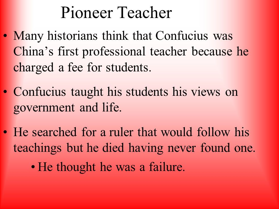 Pioneer Teacher Many historians think that Confucius was China's first professional teacher because he charged a fee for students.