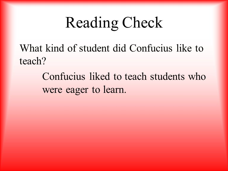 Reading Check What kind of student did Confucius like to teach.