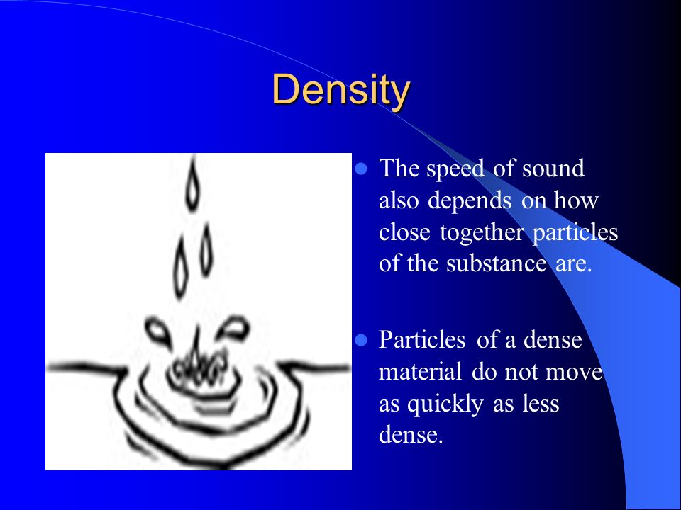 Density The speed of sound also depends on how close together particles of the substance are.