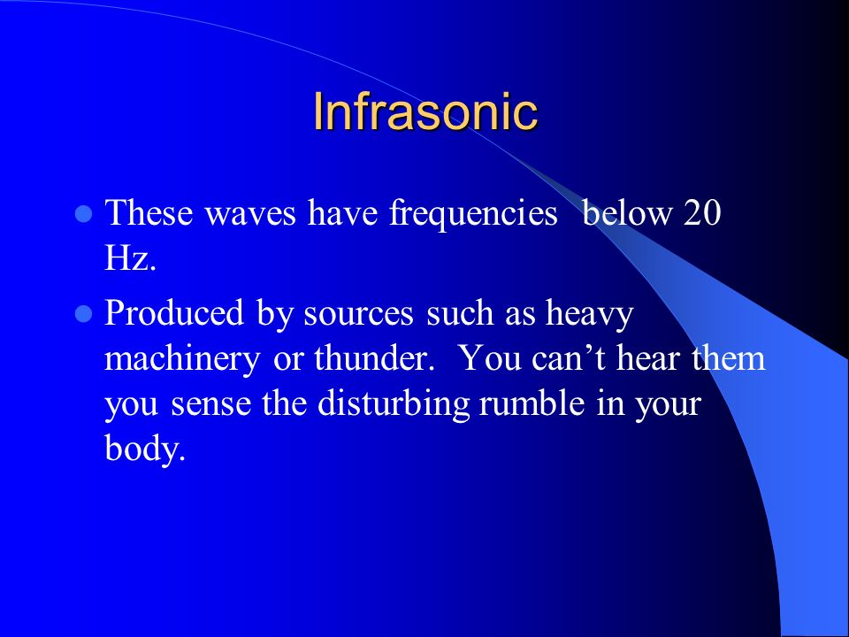 Infrasonic These waves have frequencies below 20 Hz.