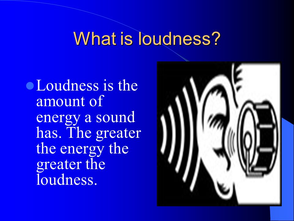What is loudness. Loudness is the amount of energy a sound has.