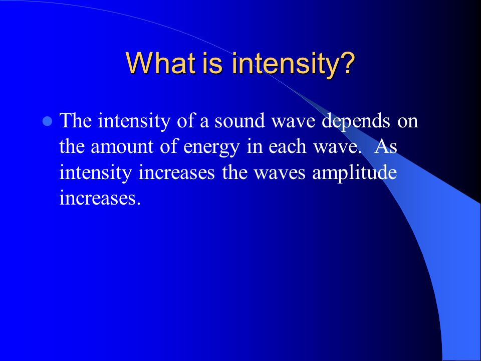What is intensity. The intensity of a sound wave depends on the amount of energy in each wave.