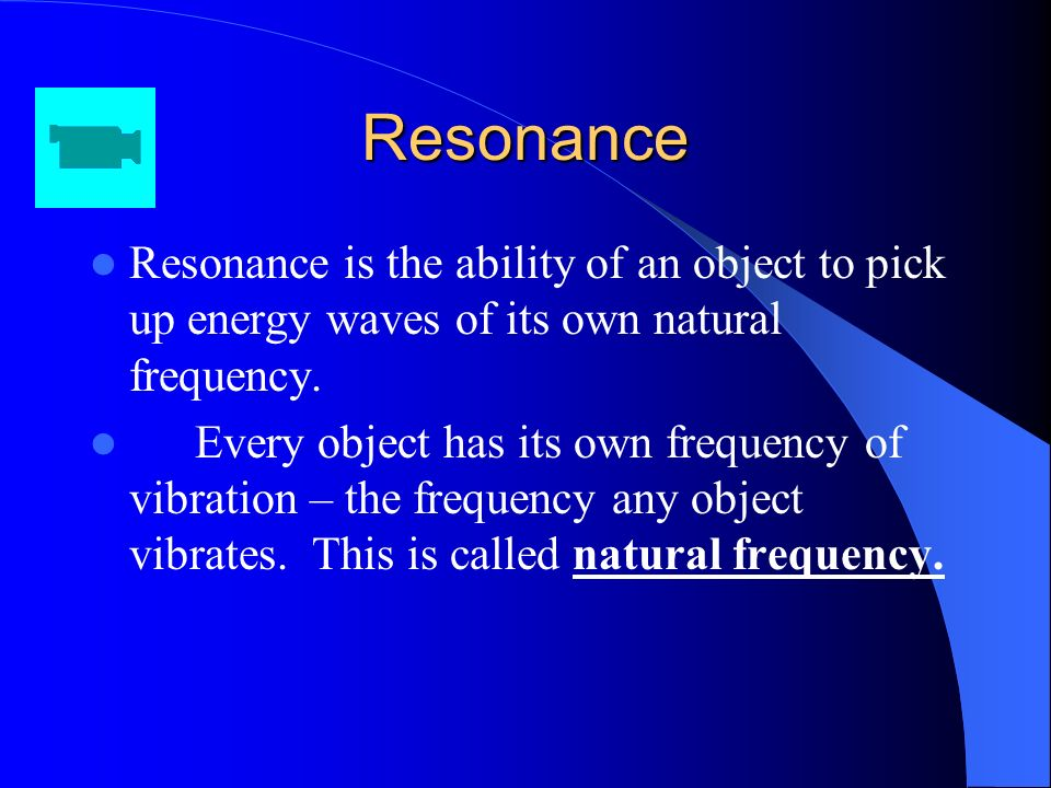 Resonance Resonance is the ability of an object to pick up energy waves of its own natural frequency.