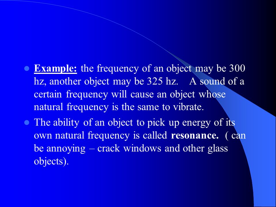 Example: the frequency of an object may be 300 hz, another object may be 325 hz. A sound of a certain frequency will cause an object whose natural frequency is the same to vibrate.
