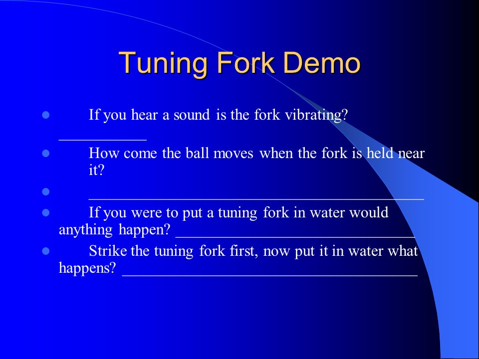 Tuning Fork Demo If you hear a sound is the fork vibrating ___________. How come the ball moves when the fork is held near it