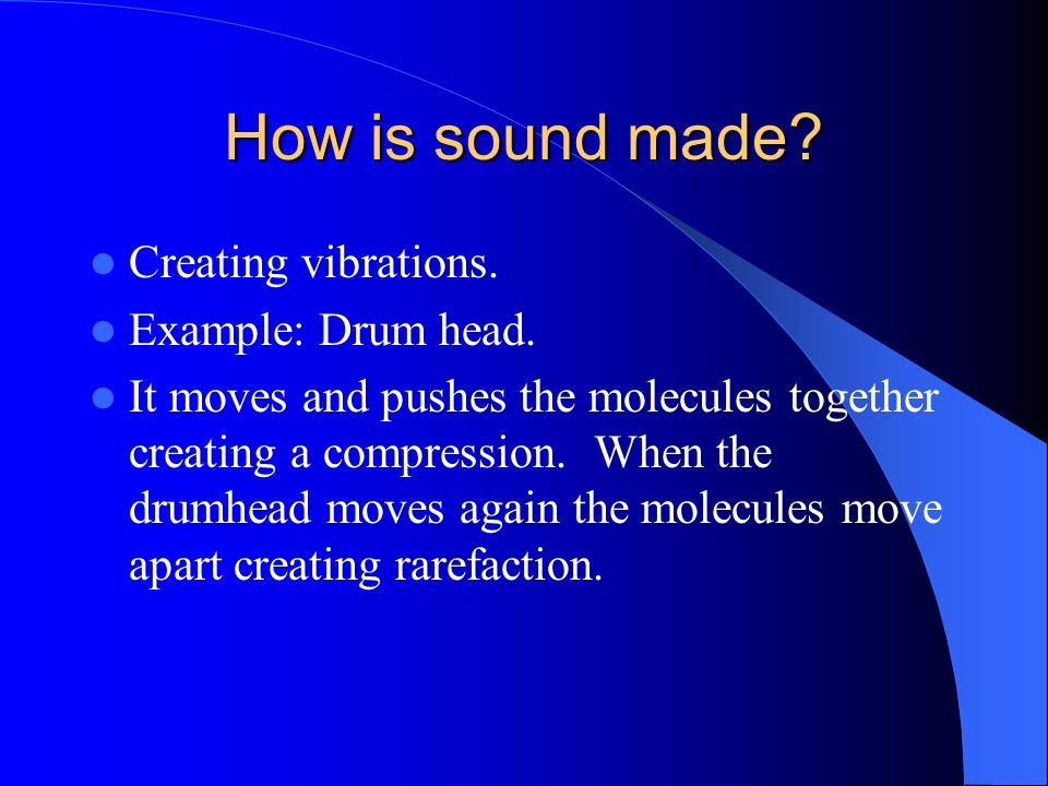 How is sound made Creating vibrations. Example: Drum head.