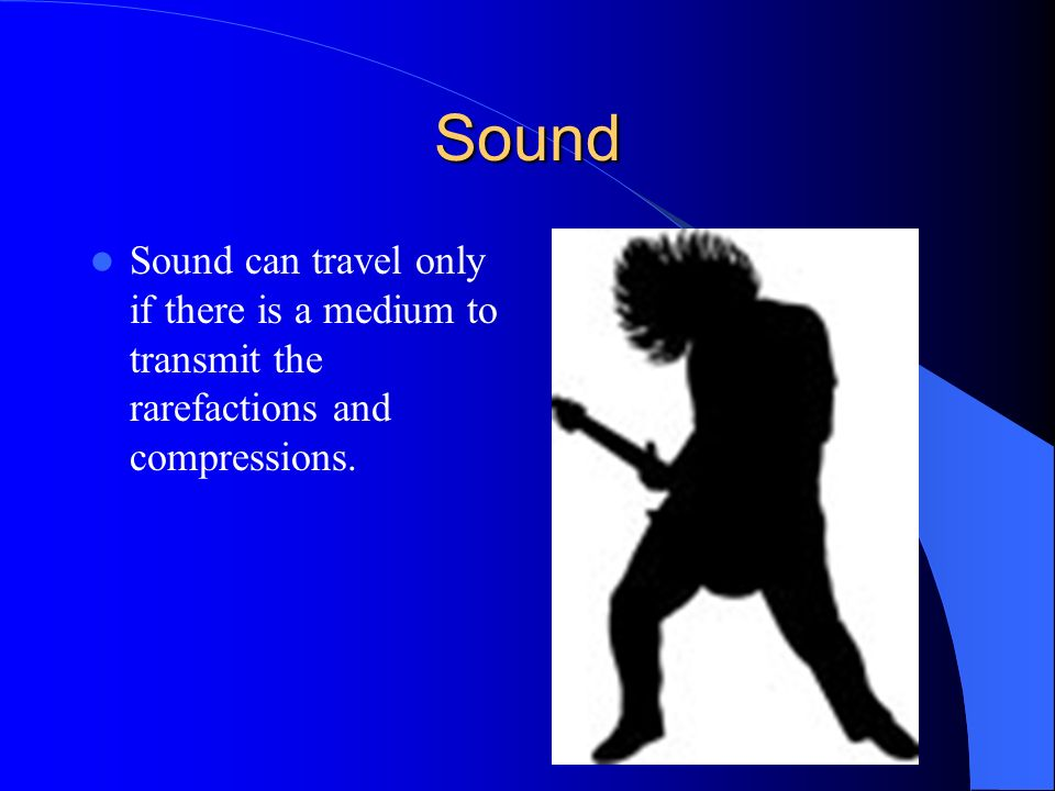Sound Sound can travel only if there is a medium to transmit the rarefactions and compressions.