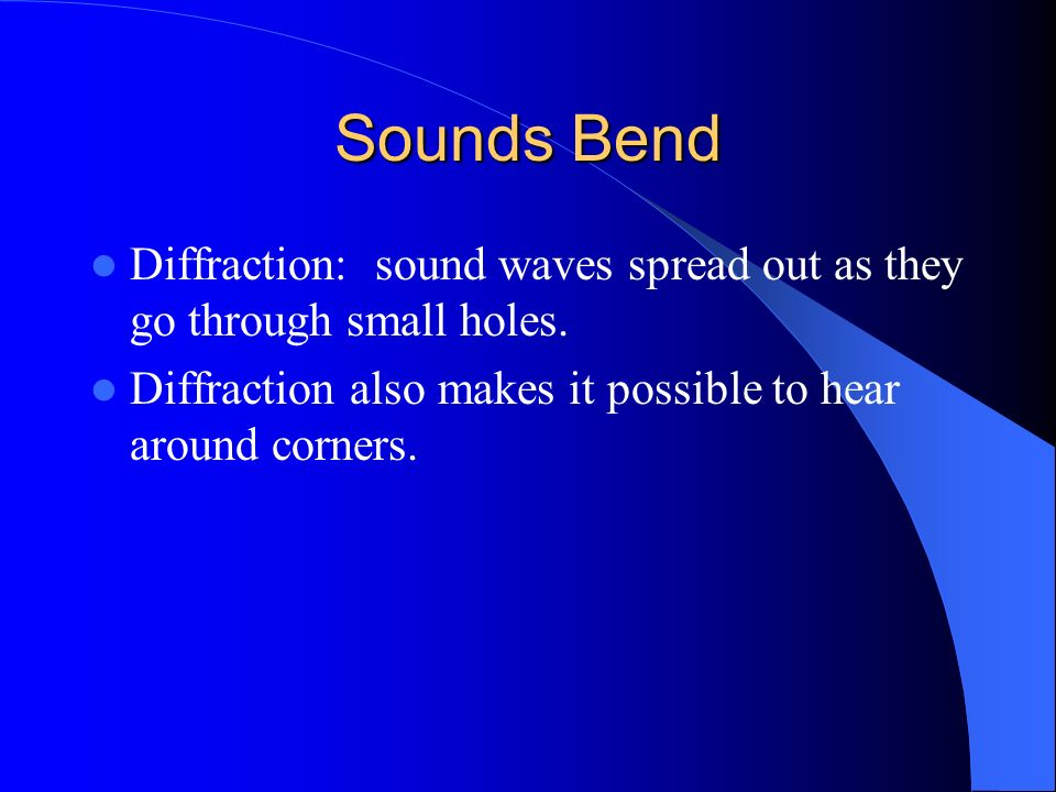 Sounds Bend Diffraction: sound waves spread out as they go through small holes.