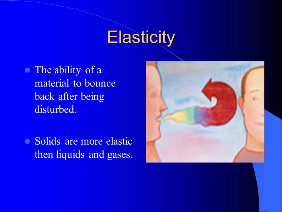 Elasticity The ability of a material to bounce back after being disturbed.