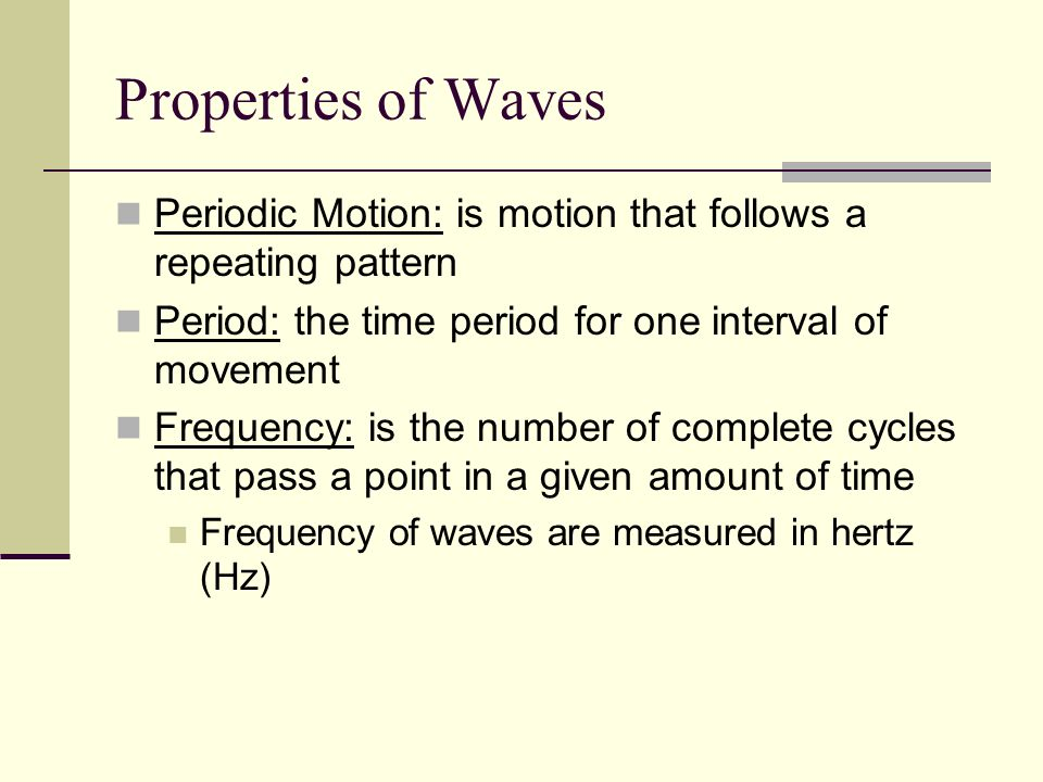 Properties of Waves Periodic Motion: is motion that follows a repeating pattern. Period: the time period for one interval of movement.